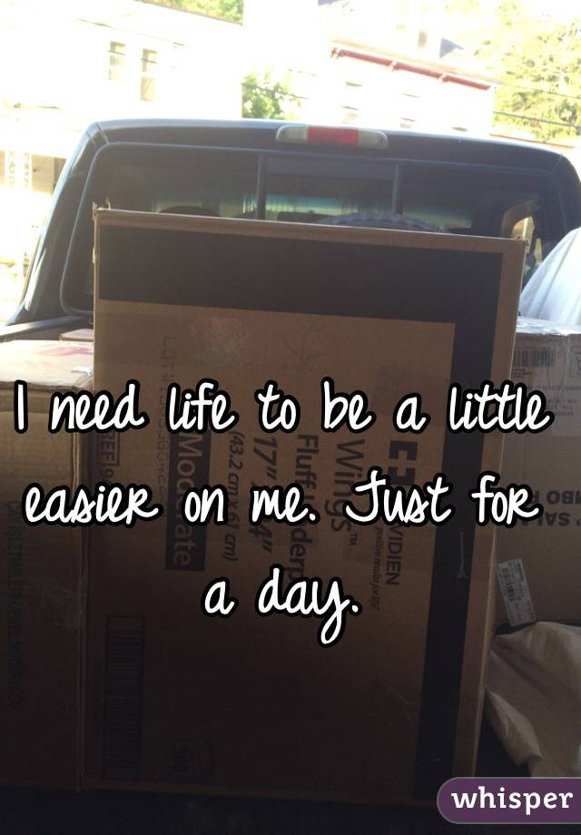 I need life to be a little easier on me. Just for a day.
