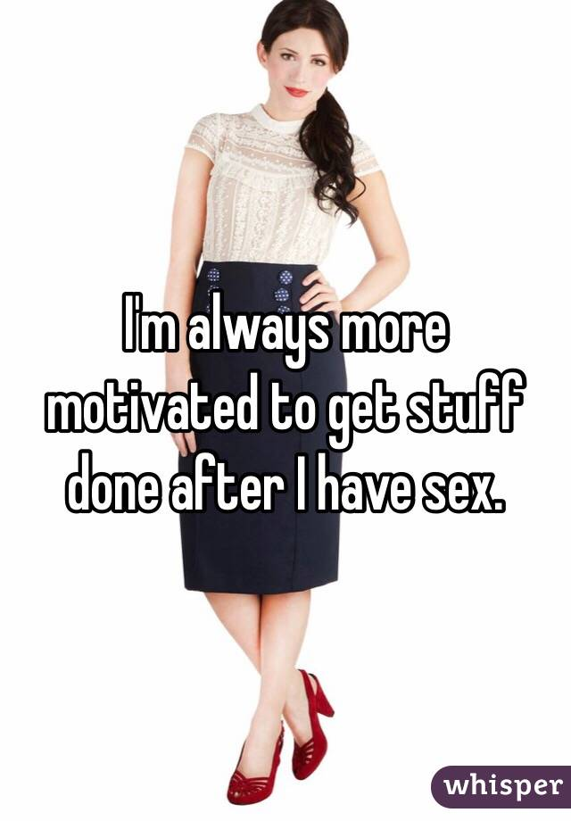I'm always more motivated to get stuff done after I have sex.