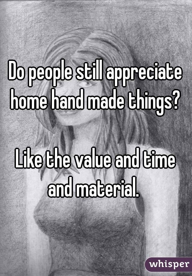 Do people still appreciate home hand made things?   Like the value and time and material.