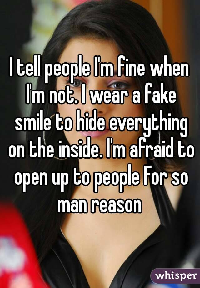 I tell people I'm fine when I'm not. I wear a fake smile to hide everything on the inside. I'm afraid to open up to people For so man reason