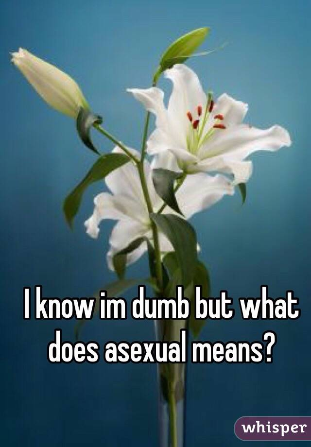 I know im dumb but what does asexual means?