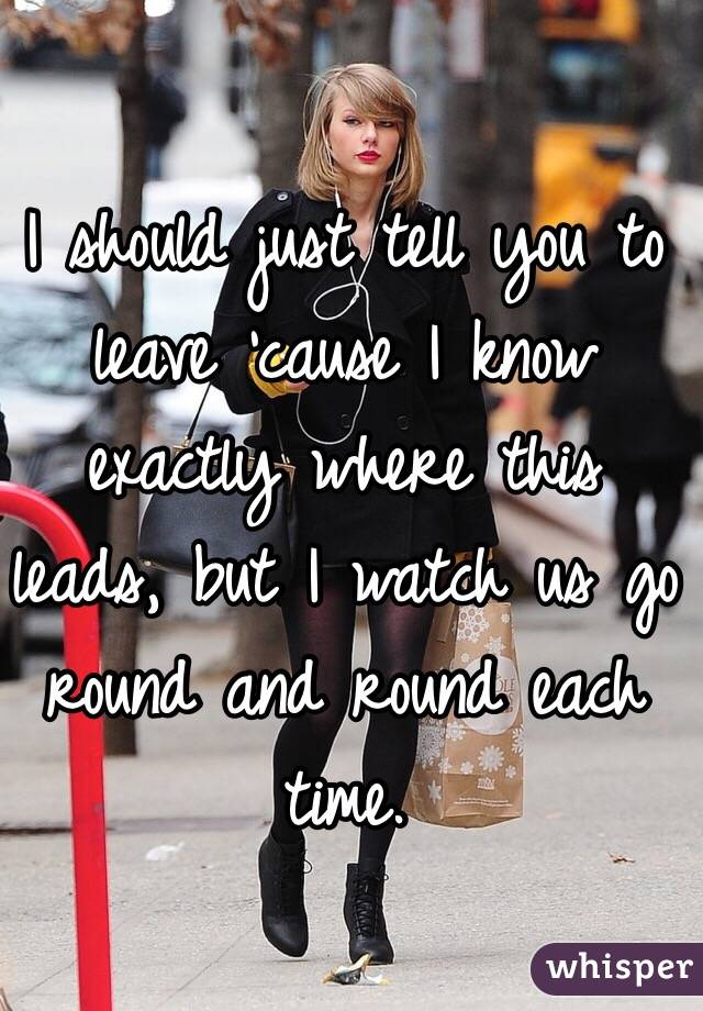 I should just tell you to leave 'cause I know exactly where this leads, but I watch us go round and round each time.