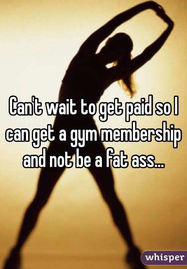 Can't wait to get paid so I can get a gym membership and not be a fat ass…