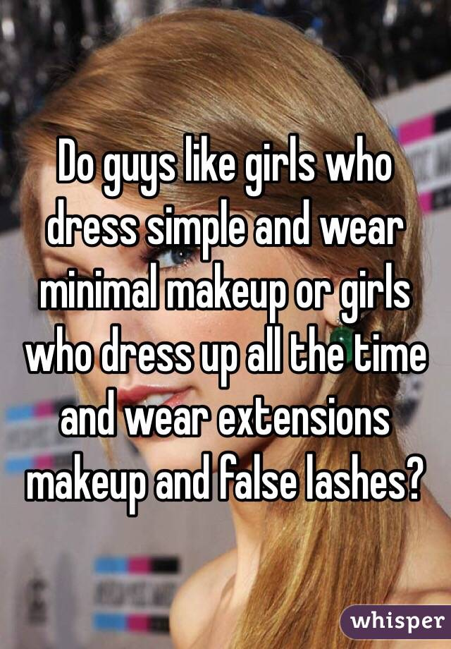 Do guys like girls who dress simple and wear minimal makeup or girls who dress up all the time and wear extensions makeup and false lashes?