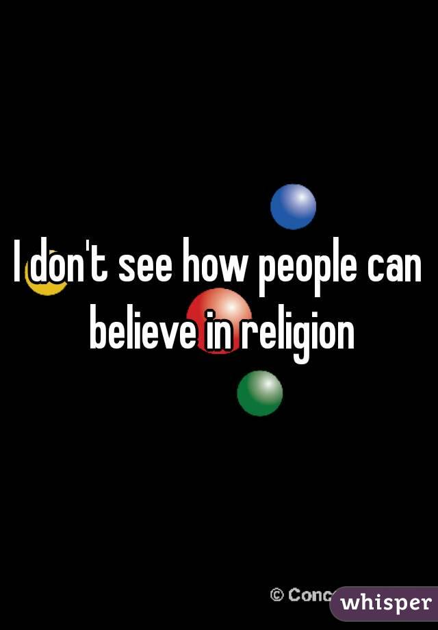 I don't see how people can believe in religion