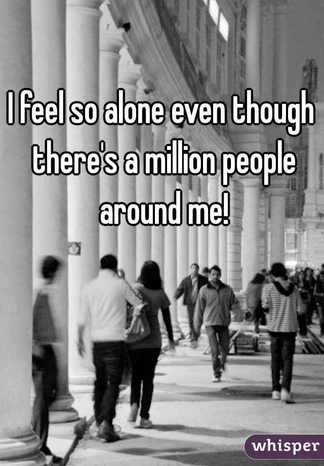 I feel so alone even though there's a million people around me!