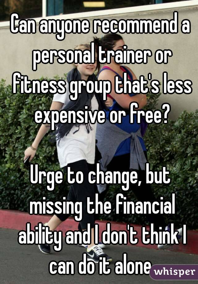 Can anyone recommend a personal trainer or fitness group that's less expensive or free?  Urge to change, but missing the financial ability and I don't think I can do it alone
