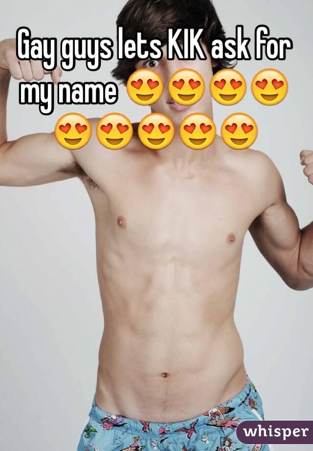 Gay guys lets KIK ask for my name 😍😍😍😍😍😍😍😍😍