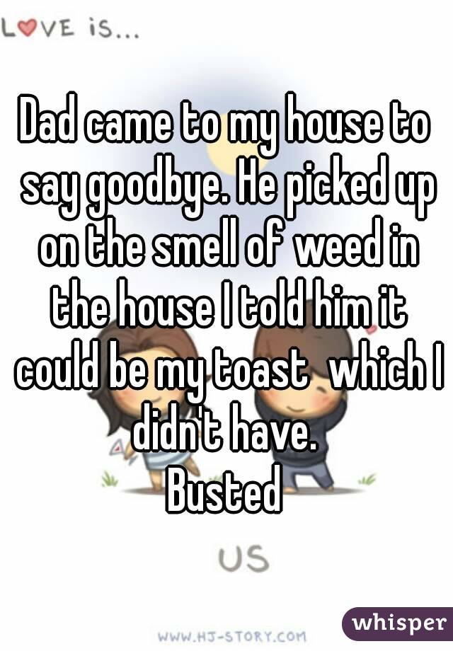 Dad came to my house to say goodbye. He picked up on the smell of weed in the house I told him it could be my toast  which I didn't have.  Busted