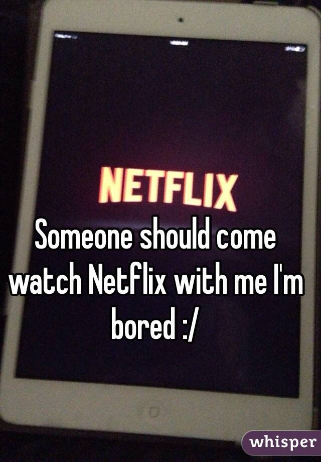 Someone should come watch Netflix with me I'm bored :/