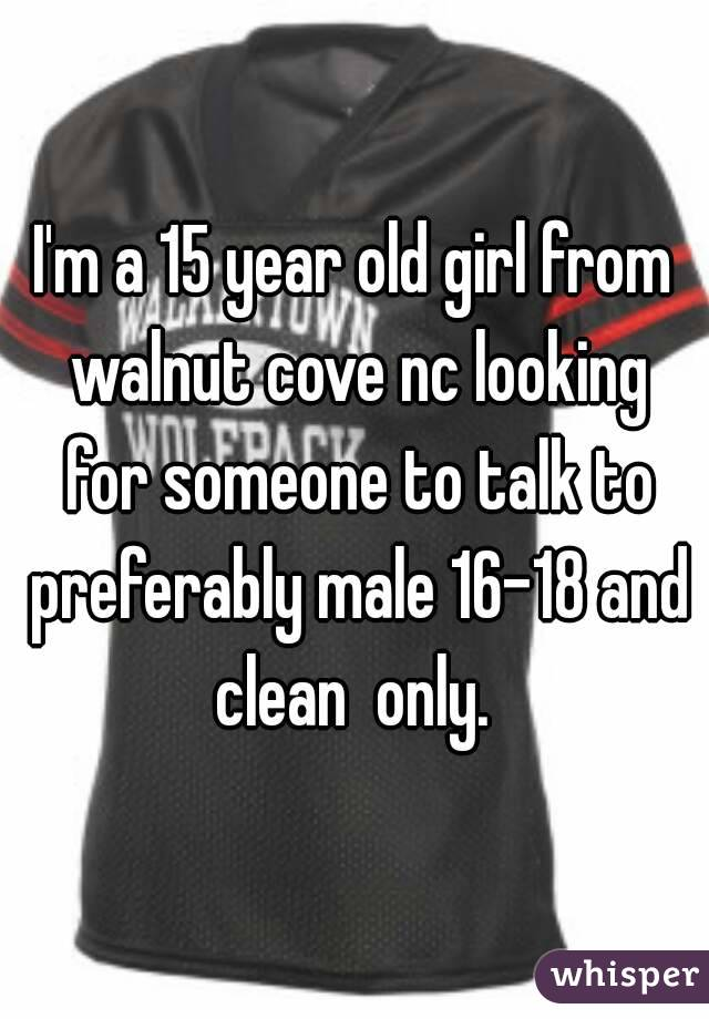 I'm a 15 year old girl from walnut cove nc looking for someone to talk to preferably male 16-18 and clean  only.