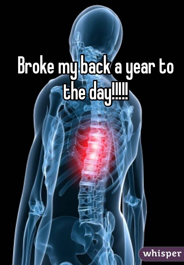 Broke my back a year to the day!!!!!