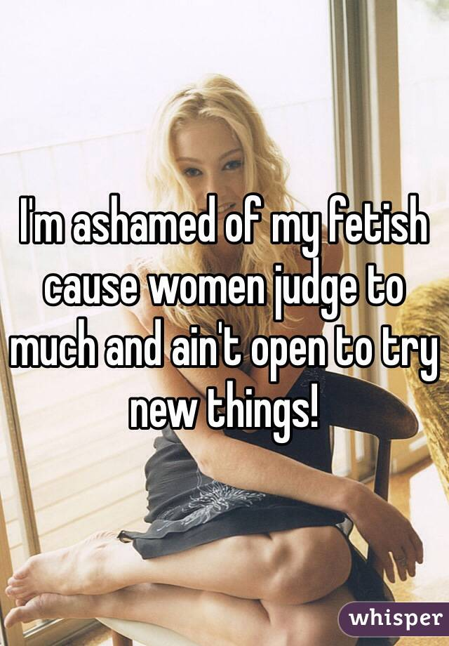 I'm ashamed of my fetish cause women judge to much and ain't open to try new things!