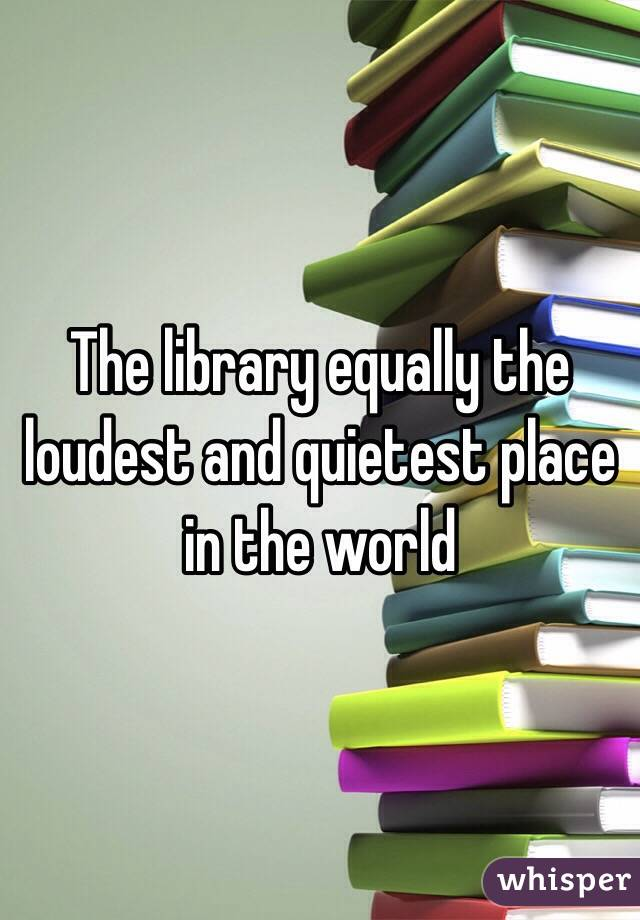 The library equally the loudest and quietest place in the world