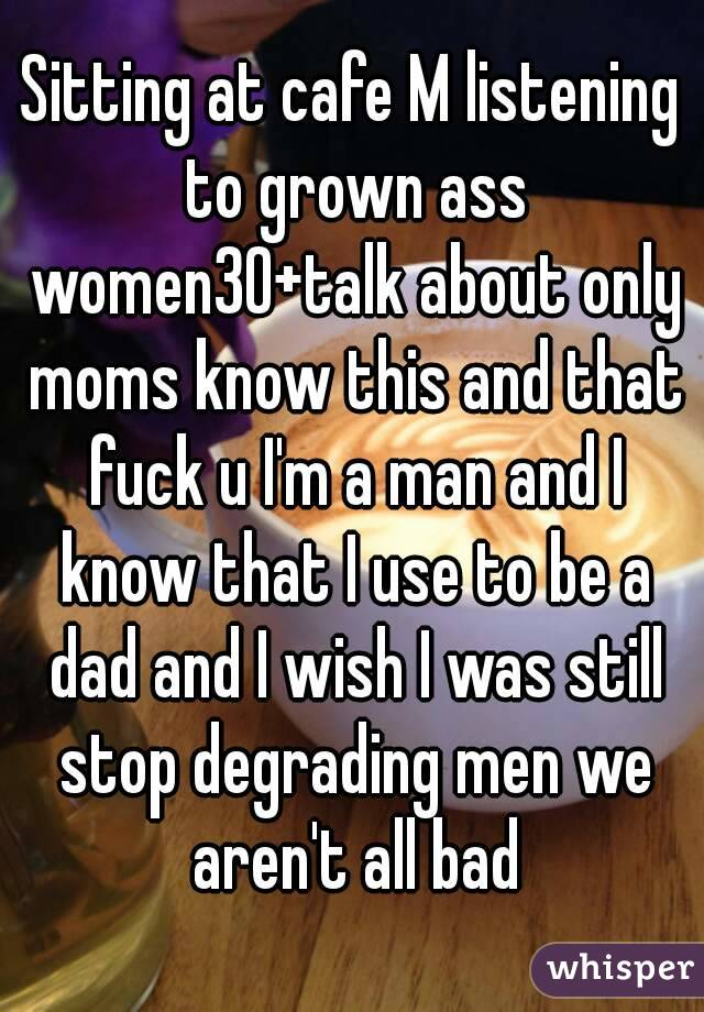 Sitting at cafe M listening to grown ass women30+talk about only moms know this and that fuck u I'm a man and I know that I use to be a dad and I wish I was still stop degrading men we aren't all bad
