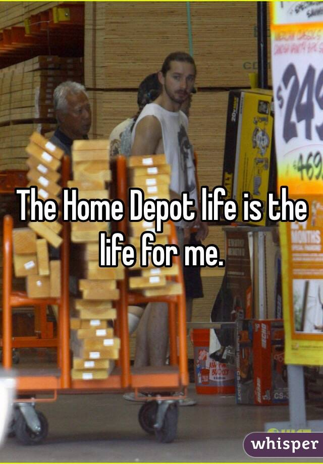 The Home Depot life is the life for me.
