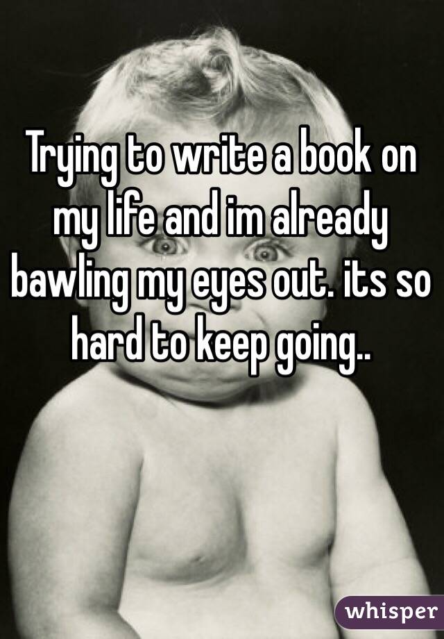 Trying to write a book on my life and im already bawling my eyes out. its so hard to keep going..