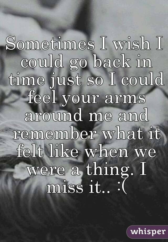 Sometimes I wish I could go back in time just so I could feel your arms around me and remember what it felt like when we were a thing. I miss it.. :(