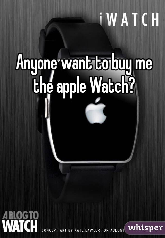 Anyone want to buy me the apple Watch?