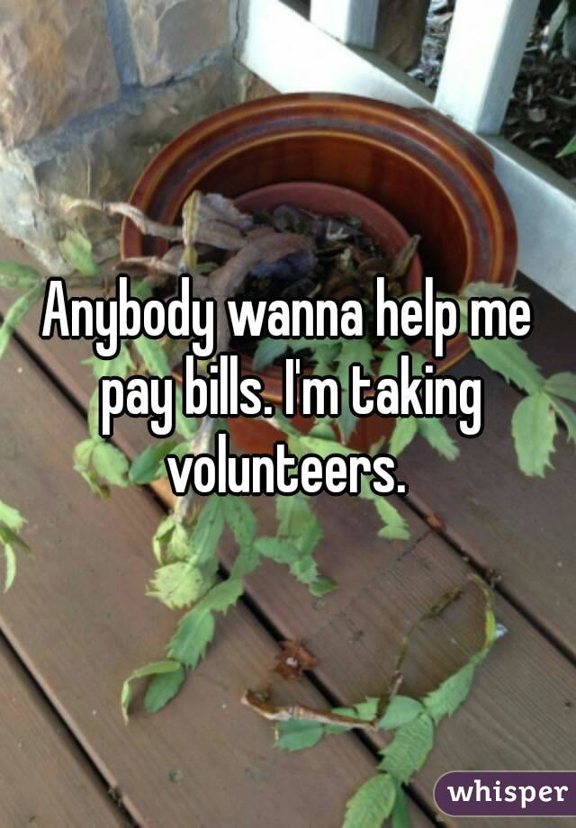 Anybody wanna help me pay bills. I'm taking volunteers.