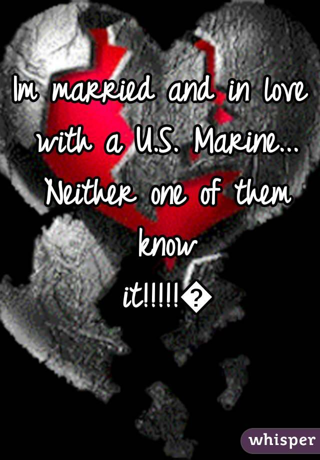 Im married and in love with a U.S. Marine... Neither one of them know it!!!!!😭