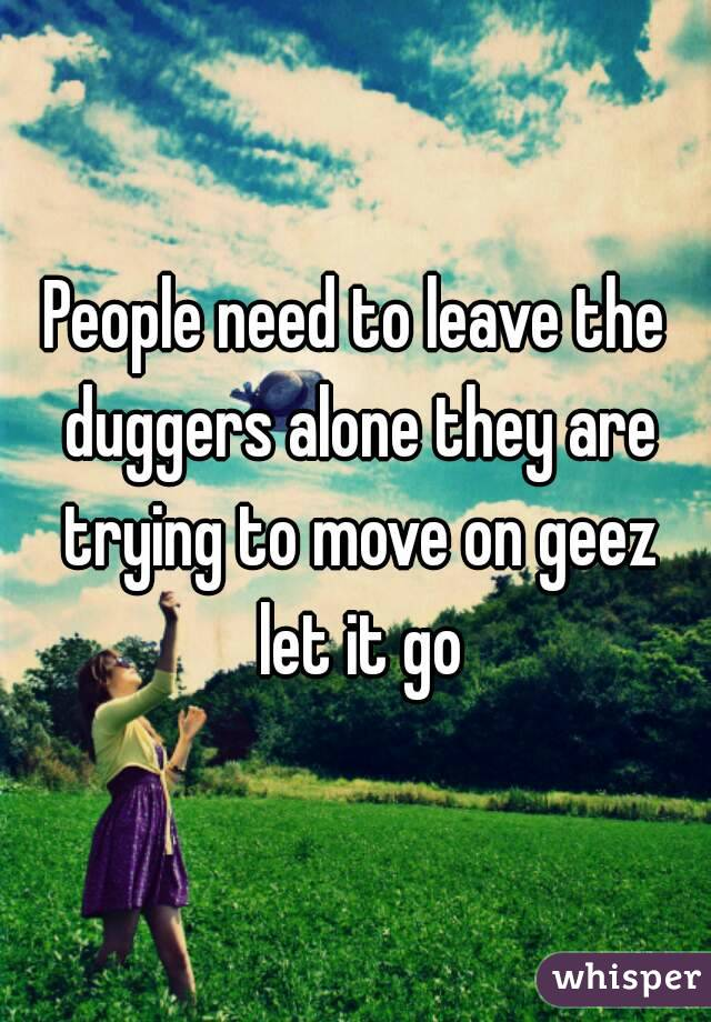 People need to leave the duggers alone they are trying to move on geez let it go