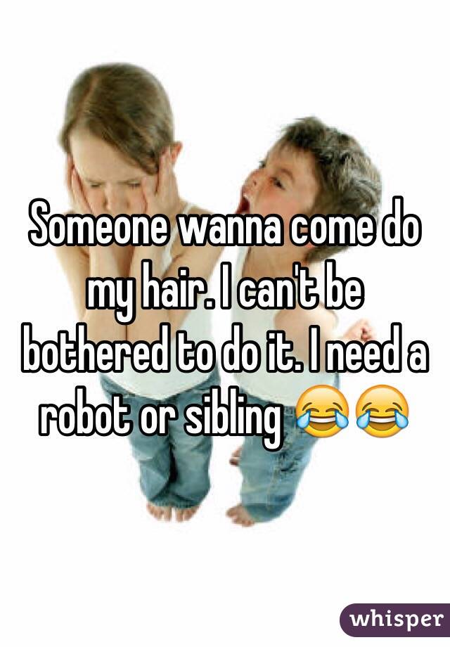 Someone wanna come do my hair. I can't be bothered to do it. I need a robot or sibling 😂😂