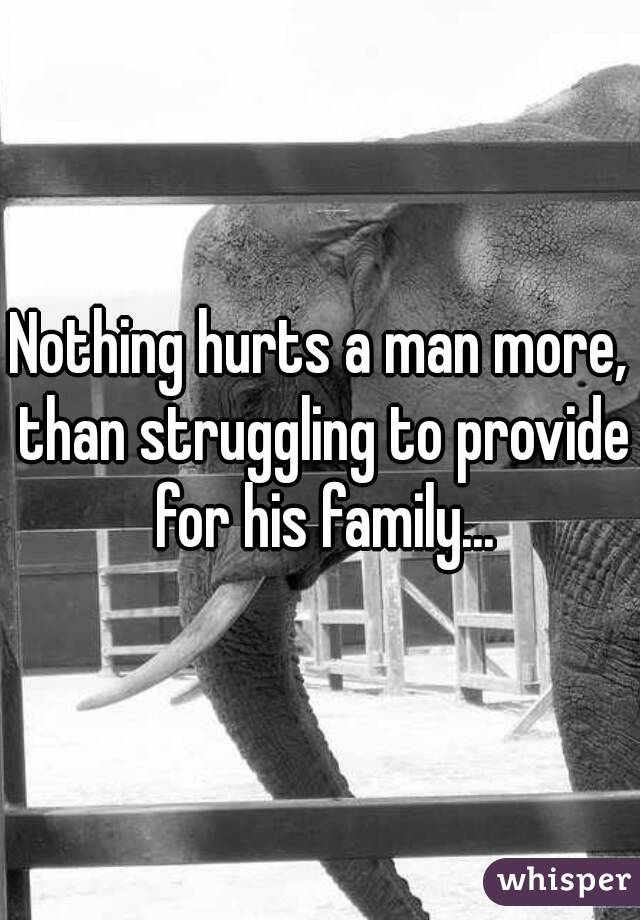 Nothing hurts a man more, than struggling to provide for his family...