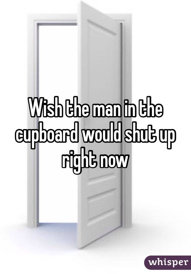 Wish the man in the cupboard would shut up right now