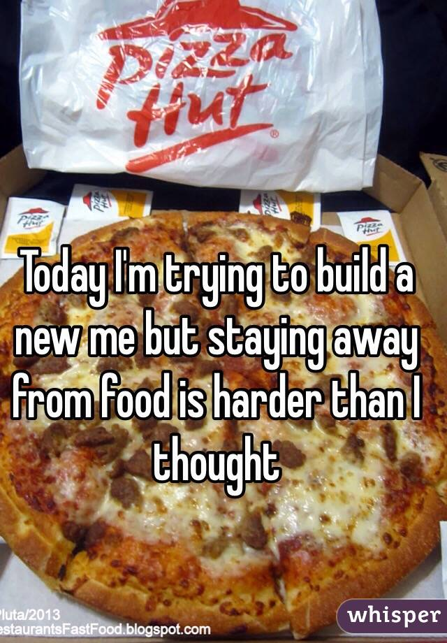 Today I'm trying to build a new me but staying away from food is harder than I thought