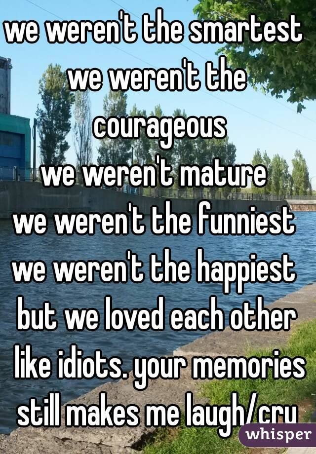 we weren't the smartest  we weren't the courageous we weren't mature  we weren't the funniest  we weren't the happiest  but we loved each other like idiots. your memories still makes me laugh/cry