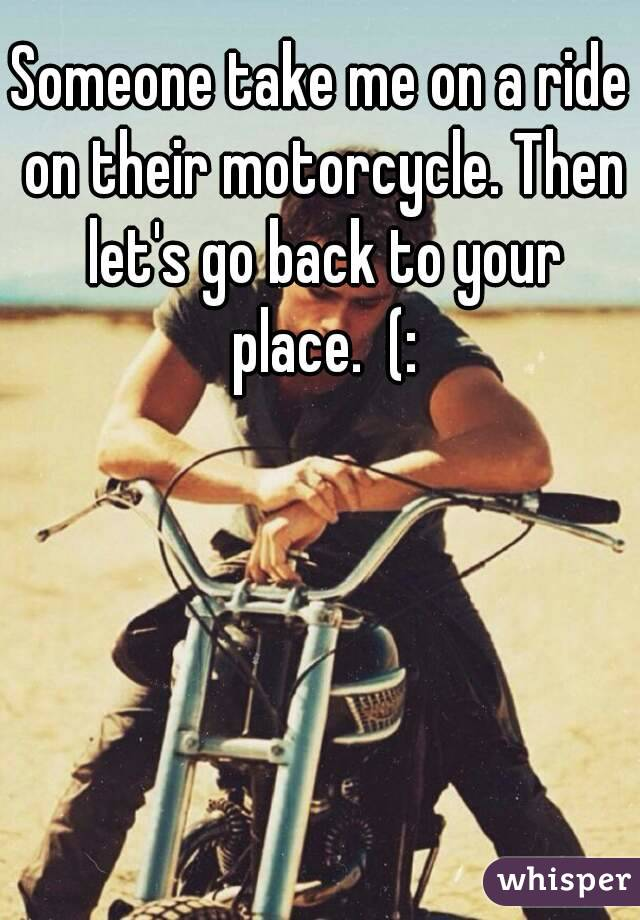 Someone take me on a ride on their motorcycle. Then let's go back to your place.  (:
