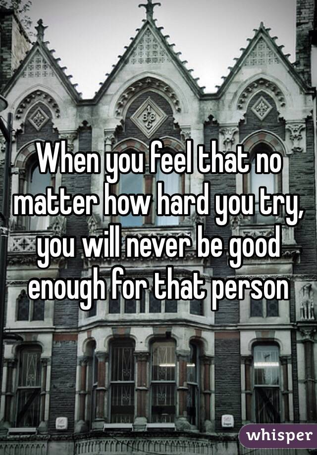 When you feel that no matter how hard you try, you will never be good enough for that person