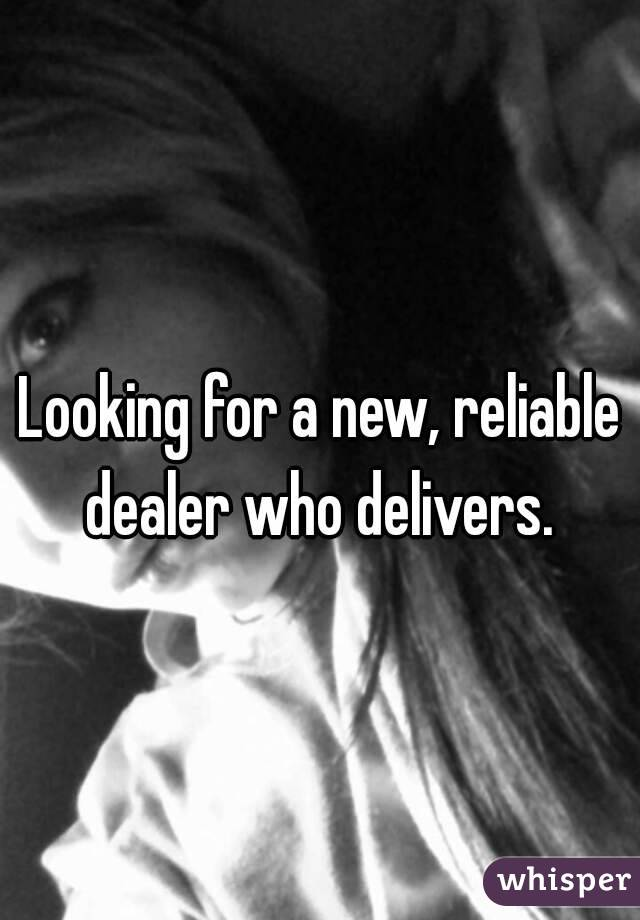 Looking for a new, reliable dealer who delivers.