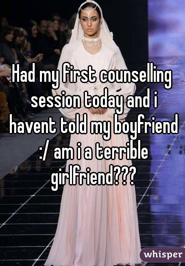 Had my first counselling session today and i havent told my boyfriend :/ am i a terrible girlfriend???