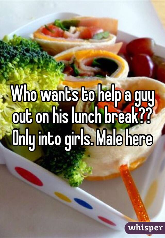 Who wants to help a guy out on his lunch break?? Only into girls. Male here