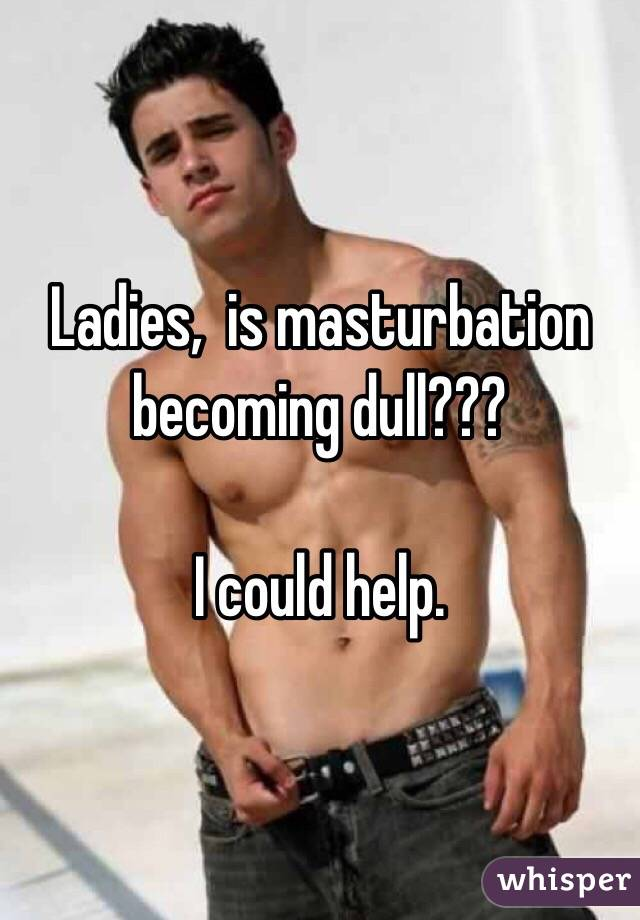 Ladies,  is masturbation becoming dull???  I could help.