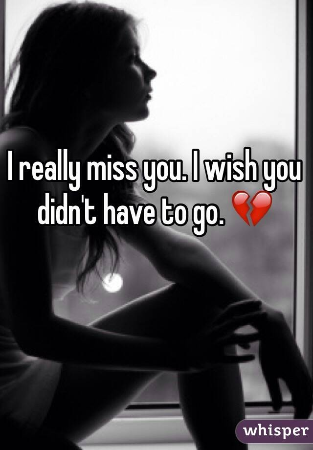 I really miss you. I wish you didn't have to go. 💔