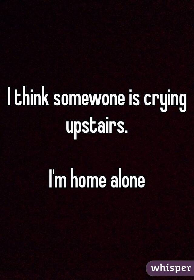 I think somewone is crying upstairs.  I'm home alone