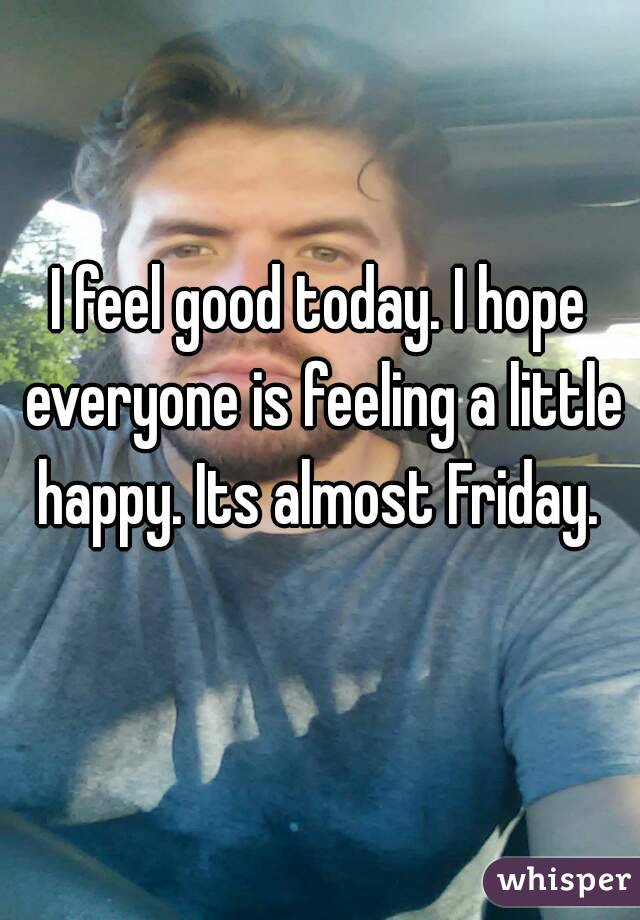 I feel good today. I hope everyone is feeling a little happy. Its almost Friday.