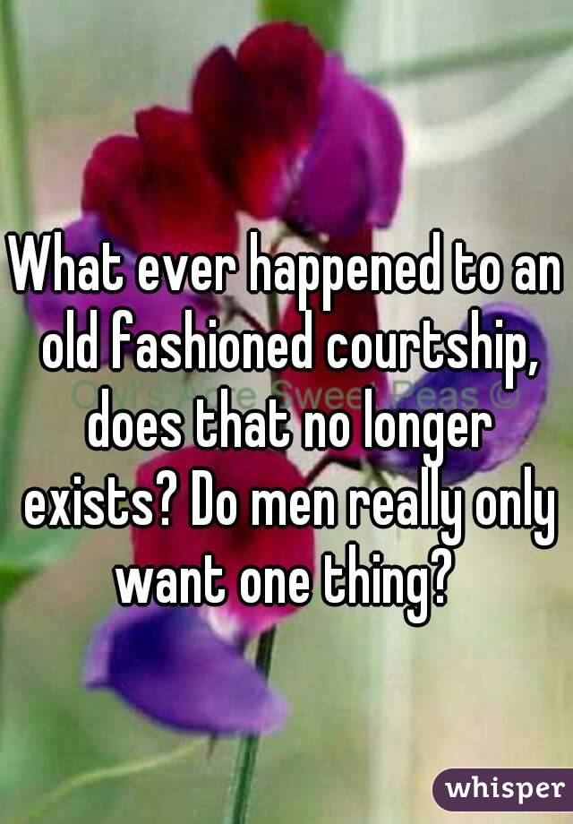 What ever happened to an old fashioned courtship, does that no longer exists? Do men really only want one thing?