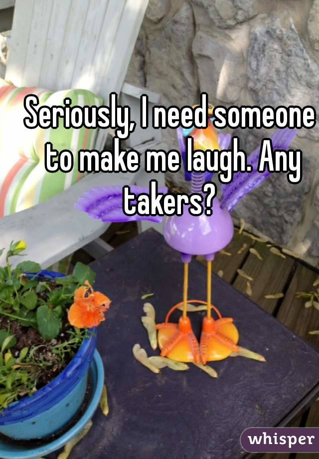Seriously, I need someone to make me laugh. Any takers?