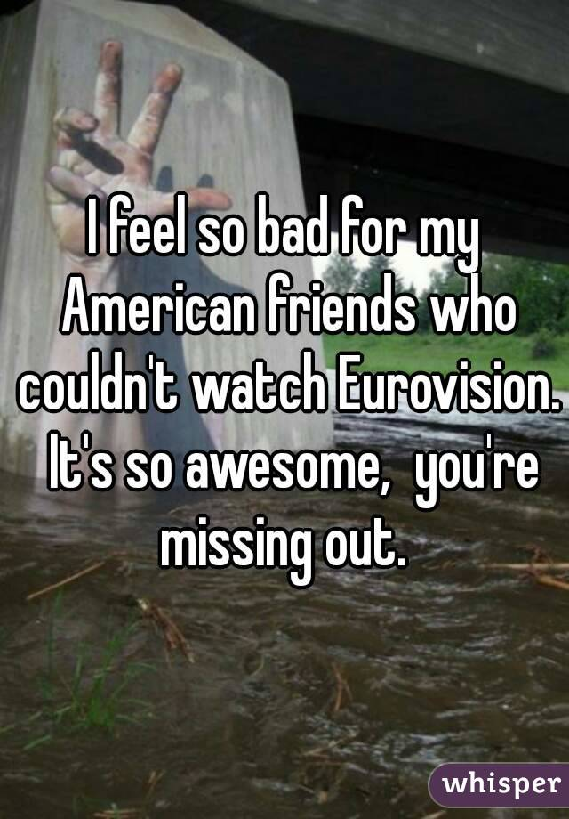 I feel so bad for my American friends who couldn't watch Eurovision.  It's so awesome,  you're missing out.