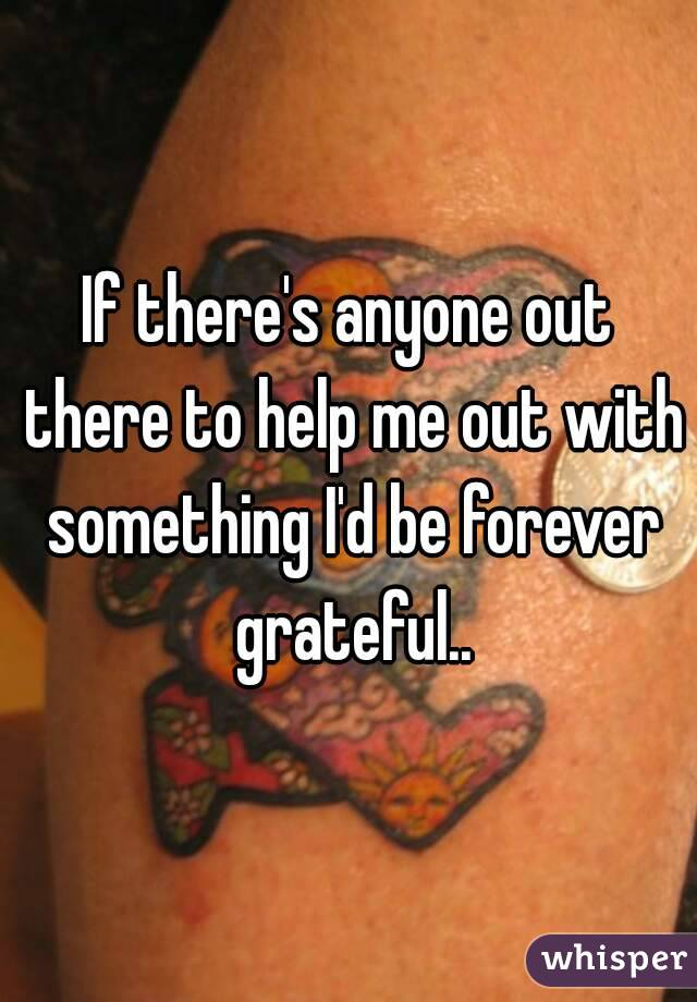 If there's anyone out there to help me out with something I'd be forever grateful..