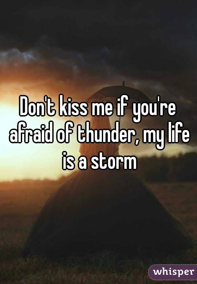 Don't kiss me if you're afraid of thunder, my life is a storm