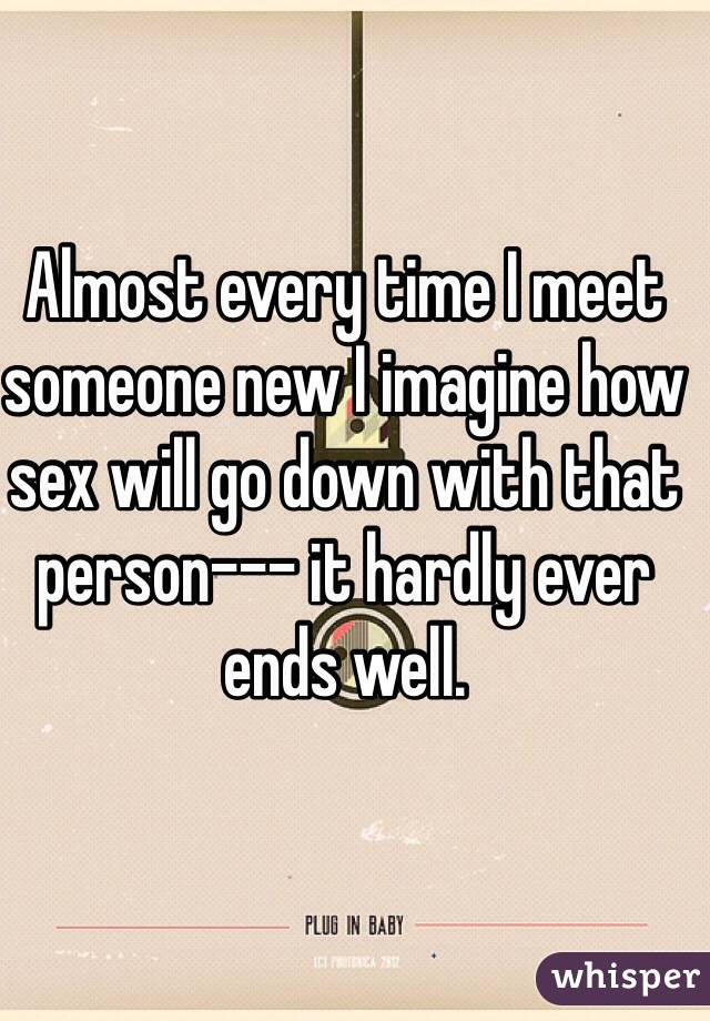 Almost every time I meet someone new I imagine how sex will go down with that person--- it hardly ever ends well.
