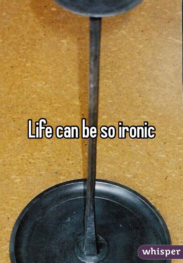 Life can be so ironic