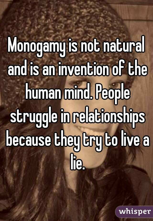 Monogamy is not natural and is an invention of the human mind. People struggle in relationships because they try to live a lie.