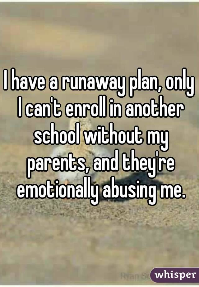 I have a runaway plan, only I can't enroll in another school without my parents, and they're emotionally abusing me.