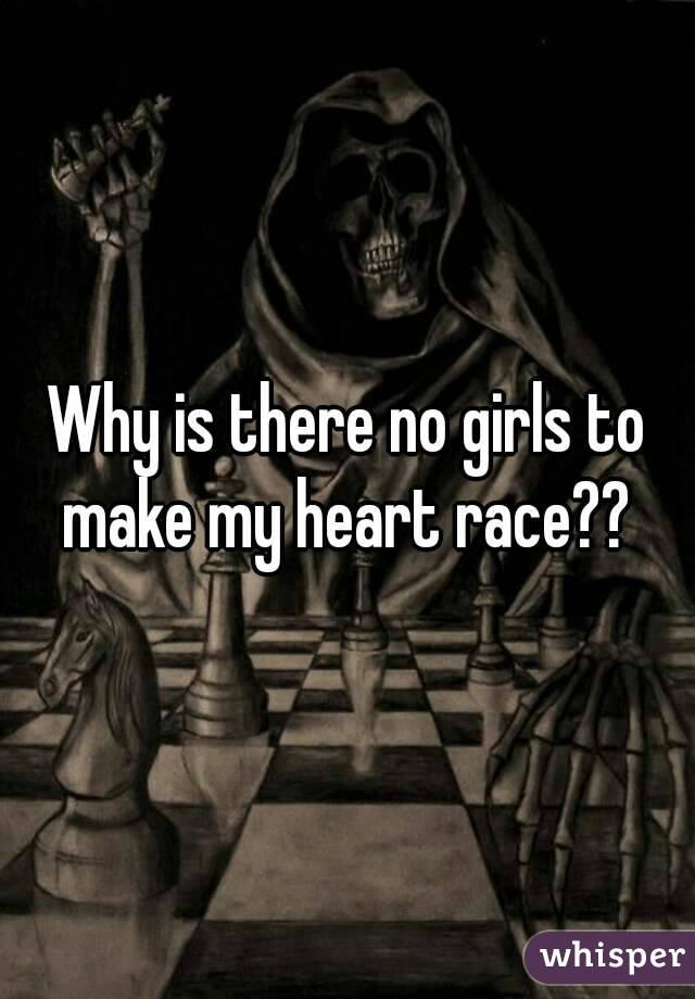 Why is there no girls to make my heart race??